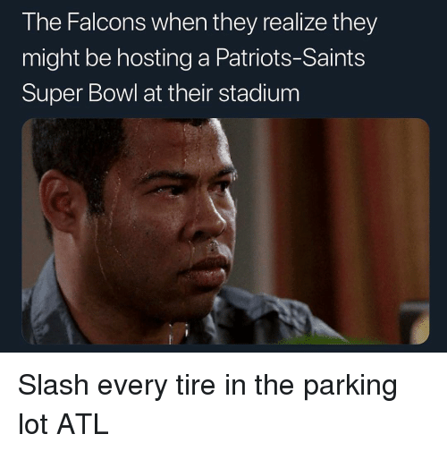 hosting: The Falcons when they realize they  might be hosting a Patriots-Saints  Super Bowl at their stadium Slash every tire in the parking lot ATL