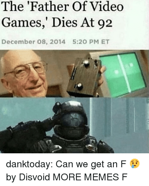 Dank, Memes, and Tumblr: The 'Father Of Video  Games,' Dies At 92  December 08, 2014  5:20 PM ET danktoday:  Can we get an F 😢 by Disvoid MORE MEMES  F