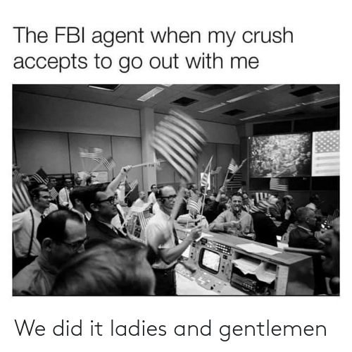 FBI: The FBI agent when my crush  accepts to go out with me We did it ladies and gentlemen