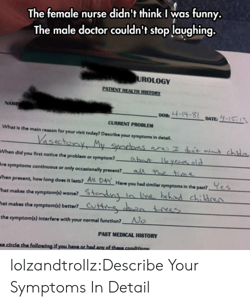 "Children, Doctor, and Funny: The female nurse didn't think I was funny.  The male doctor couldn't stop laughing.  UROLOGY  PATIENT HEALTH HISTORY  NAME  4-14-8  4-15-13  DOB:  DATE:  CURRENT PROBLEM  What Is the main reason for your visit today? Describe your symptoms In detail.  Vassctouny My Spaetos  are Idat wat chd  ahat lya old  als e thine  When did you first notice the problem or symptom?  Are symptoms continuous or only occasionally present?  Yes  When present, how long does it lasts? A DAHave you had similar symptoms in the past?  stendny  to ne behnd children  ""hat makes the symptom(s) worse?  cuttg den rees  hat makes the symptom(s) better?  No  the symptom(s) Interfere with your normal function?  PAST MEDICAL HISTORY  clrcla the following. if you have or had any of these conditions lolzandtrollz:Describe Your Symptoms In Detail"