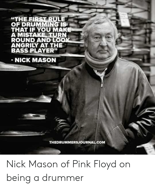 """Pink Floyd: """"THE FIRST RULE  OF DRUMMING IS  THAT IF YOU MAK  A MISTAKE TURN  ROUND AND LO  ANGRILY AT THE  BASS PLAYER""""  NICK MASON  THEDRUMMERSJOURNAL COM Nick Mason of Pink Floyd on being a drummer"""
