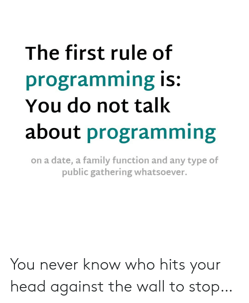 Family, Head, and Date: The first rule of  programming is:  You do not talk  about programming  on a date, a family function and any type of  public gathering whatsoever. You never know who hits your head against the wall to stop…