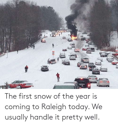 pretty: The first snow of the year is coming to Raleigh today. We usually handle it pretty well.