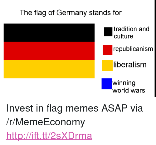 "Flag Memes: The flag of Germany stands for  tradition and  culture  republicanism  liberalisnm  winning  world wars <p>Invest in flag memes ASAP via /r/MemeEconomy <a href=""http://ift.tt/2sXDrma"">http://ift.tt/2sXDrma</a></p>"