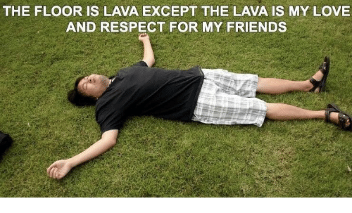 Friends, Love, and Respect: THE FLOOR IS LAVA EXCEPT THE LAVA IS MY LOVE  AND RESPECT FOR MY FRIENDS