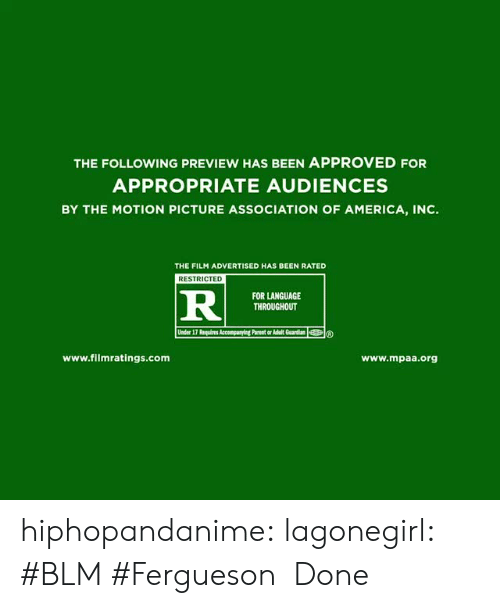 Blm: THE FOLLOWING PREVIEW HAS BEEN APPROVED FOR  APPROPRIATE AUDIENCES  BY THE MOTION PICTURE ASSOCIATION OF AMERICA, INC.  THE FILM ADVERTISED HAS BEEN RATED  RESTRICTED  RI  FOR LANGUAGE  THROUGHOUT  www.filmratings.com  www.mpaa.org hiphopandanime: lagonegirl:   #BLM #Fergueson   Done