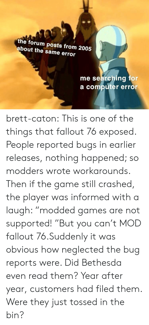 "The Game, Tumblr, and Blog: the forum posts from 2005  bout the same error  me searching for  a computer error brett-caton:  This is one of the things that fallout 76 exposed. People reported bugs in earlier releases, nothing happened; so modders wrote workarounds. Then if the game still crashed, the player was informed with a laugh: ""modded games are not supported! ""But you can't MOD fallout 76.Suddenly it was obvious how neglected the bug reports were. Did Bethesda even read them? Year after year, customers had filed them. Were they just tossed in the bin?"