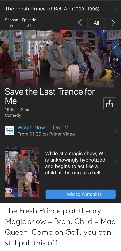 Fresh, Fresh Prince of Bel-Air, and Prince: The Fresh Prince of Bel-Air (1990 -1996)  Season Episode  All  21  All  Save the Last Trance for  Me  1995 23min  Comedy  Watch Now or On TV  prime  video  From $1.99 on Prime Video  While at a magic show, Will  is unknowingly hypnotized  and begins to act like a  child at the ring of a bell  +Add to Watchlist The Fresh Prince plot theory. Magic show = Bran. Child = Mad Queen. Come on GoT, you can still pull this off.