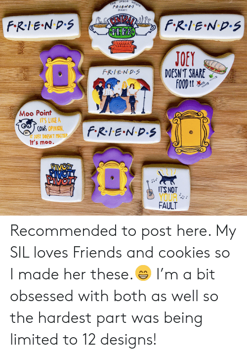 Share Food: The  FRIEND.S  meet!  F.RIEND.S  FRIE ND.S  PERK  JOEY  DOESN'T SHARE  FOOD !!  FR.IEND.S  Moo Point  1T'S LIKE A  COWS OPINION  FRIE ND.S  IT JUST DOESN T MATTER  It's moo.  ITS NOT  YOUR  FAULT Recommended to post here. My SIL loves Friends and cookies so I made her these.😁 I'm a bit obsessed with both as well so the hardest part was being limited to 12 designs!