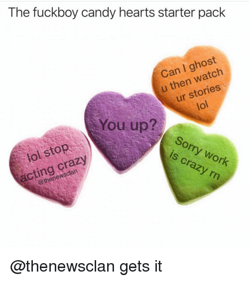 Candy, Crazy, and Fuckboy: The fuckboy candy hearts starter pack  Can I ghost  u then watch  ur stories  lol  You up?  uSorry work  LOP  lol stop  acting çrazy  is crazy rn  @thenewsclan @thenewsclan gets it