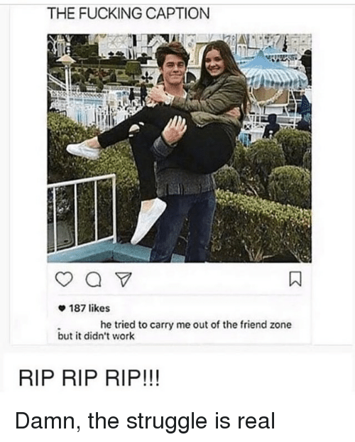 Fucking, Memes, and Struggle: THE FUCKING CAPTION  187 likes  he tried to carry me out of the friend zone  but it didn't work  RIP RIP RIP!!! Damn, the struggle is real