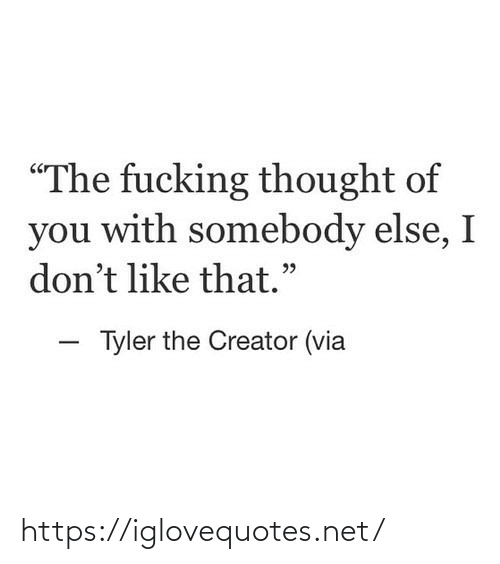 """I Dont Like: """"The fucking thought of  you with somebody else, I  don't like that.""""  - Tyler the Creator (via https://iglovequotes.net/"""