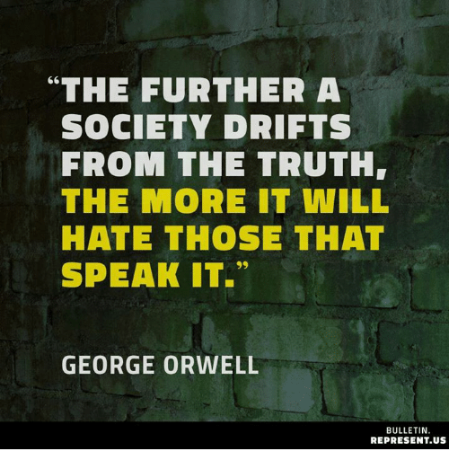 "Memes, George Orwell, and Truth: ""THE FURTHER A  SOCIETY DRIFTS  FROM THE TRUTH  THE MORE IT WILL  HATE THOSE THAT  SPEAK IT.""  GEORGE ORWELL  BULLETIN.  REPRESENT.US"