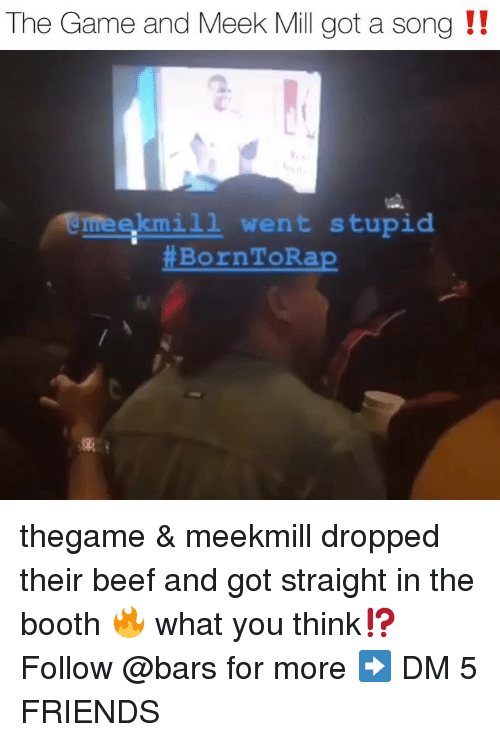 Beef, Friends, and Meek Mill: The Game and Meek Mill got a song !!  eekmi1l went stupid  thegame & meekmill dropped their beef and got straight in the booth 🔥 what you think⁉️ Follow @bars for more ➡️ DM 5 FRIENDS