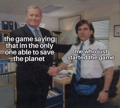 The Game, Game, and Only One: the game saying  that im the only  one able to save  the planet  me who just  started the game