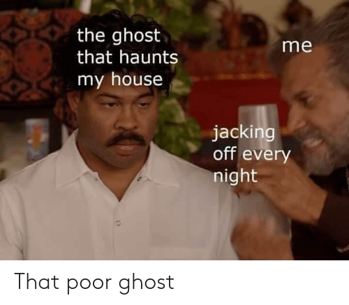 Jacking Off, My House, and Ghost: the ghost  that haunts  me  my house  jacking  off every  night That poor ghost