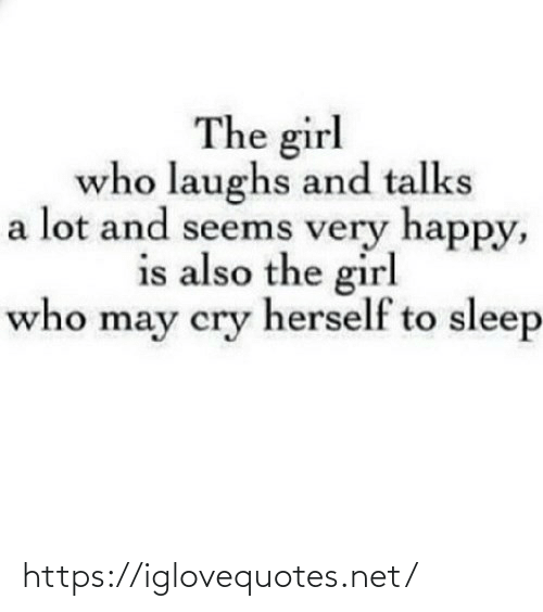 Talks: The girl  who laughs and talks  a lot and seems very happy,  is also the girl  who may cry herself to sleep https://iglovequotes.net/