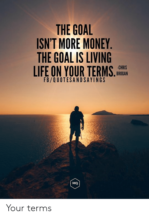 Life, Money, and Goal: THE GOAL  ISN'T MORE MONEY.  THE GOAL IS LIVING  LIFE ON YOUR TERMS.  CHRIS  BROGAN  FB/QUOTESANDSAYINGS  MQ Your terms