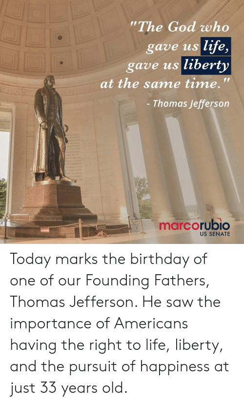 """Birthday, God, and Life: The God who  gave us life,  gave us liberty  at the same time.'""""  Thomas Jefferson  marcorubio  US SENATE Today marks the birthday of one of our Founding Fathers, Thomas Jefferson. He saw the importance of Americans having the right to life, liberty, and the pursuit of happiness at just 33 years old."""