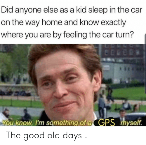 Good: The good old days .