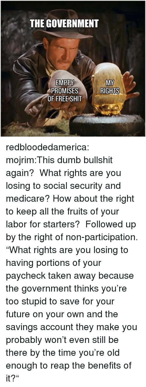 """Dumb, Future, and Shit: THE GOVERNMENT  EMPTY  MY  RIGHTS  PROMISESR  OF FREE SHIT redbloodedamerica:  mojrim:This dumb bullshit again? What rights are you losing to social security and medicare? How about the right to keep all the fruits of your labor for starters? Followed up by the right of non-participation.  """"What rights are you losing to having portions of your paycheck taken away because the government thinks you're too stupid to save for your future on your own and the savings account they make you probably won't even still be there by the time you're old enough to reap the benefits of it?"""""""