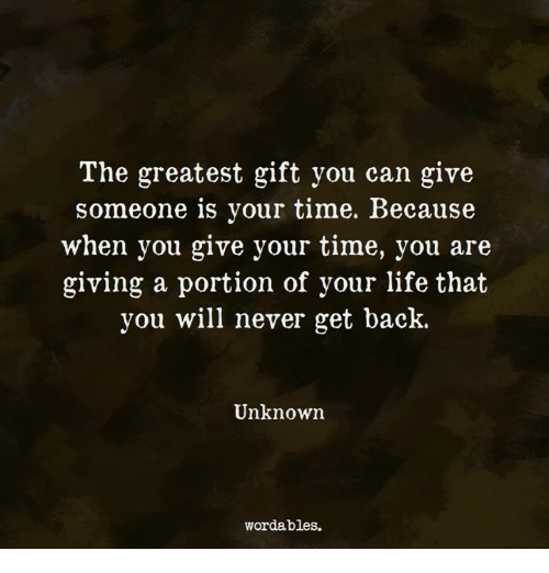 Life, Time, and Never: The greatest gift you can give  someone is your time. Because  when you give your time, you are  giving a portion of your life that  you will never get back.  Unknown  wordables.