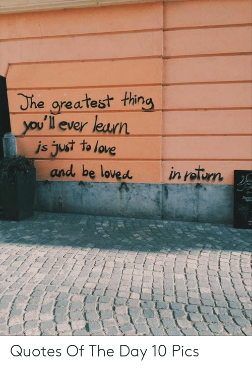 Love, Quotes, and Day: The greatest thing  you'll ever learn  js just to love  and be loved  in roturn Quotes Of The Day 10 Pics
