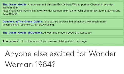 Green Goblin, Love, and News: The_Green_Goblin: Announcement: Kristen (Erin Gilbert) Wiig to portray Cheetah in Wonder  Woman 1984.  https://variety.com/2018/film/news/wonder-woman-1984-kristen-wiig-cheetah-first-look-patty-jenkins-  1202859394/  Goodwin: @The_Green_Goblin: I guess they couldn't find an actress with much more  accomplished resume so... an okay casting.  The_Green_Goblin: @Goodwin: At least she made a good Ghostbustress.  Anonymous1:I love that none of you are even talking about the image Anyone else excited for Wonder Woman 1984?