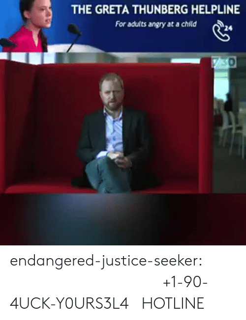 Tumblr, Blog, and Justice: THE GRETA THUNBERG HELPLINE  For adults angry at a child  730 endangered-justice-seeker:  +1-90-4UCK-Y0URS3L4  HOTLINE