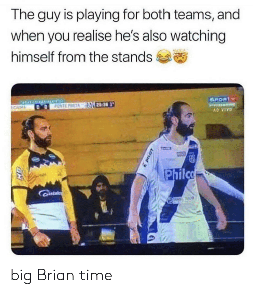 brian: The guy is playing for both teams, and  when you realise he's also watching  himself from the stands  SPORTY  FONTE PRETA 28:30  OLM  PRMER  AD VIVO  Philco  Cristal  TAC big Brian time