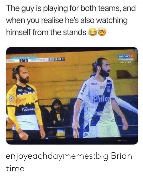 brian: The guy is playing for both teams, and  when you realise he's also watching  himself from the stands  SPORTY  28:30  FONTE PRETA  ROLMA  PRMER  AD VIVO  Philco  Castal  TAC enjoyeachdaymemes:big Brian time