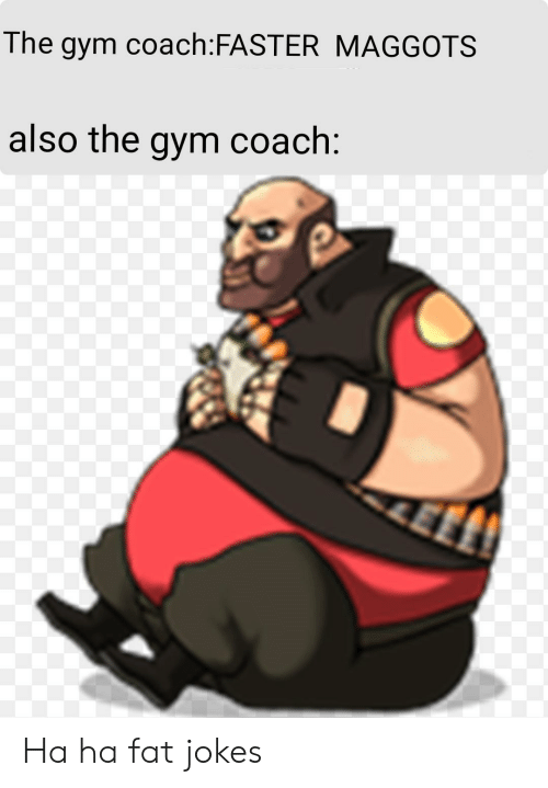 Gym, Jokes, and Fat: The gym coach:FASTER MAGGOTS  also the gym coach: Ha ha fat jokes