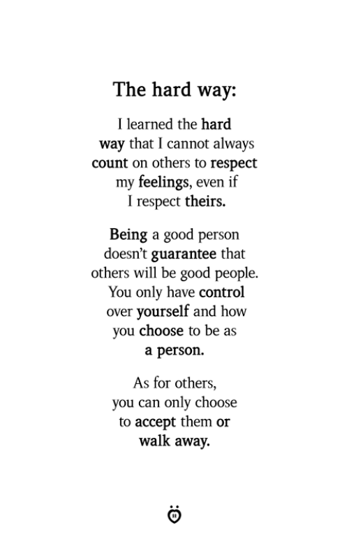 Respect, Control, and Good: The hard way:  Ilearned the hard  way that I cannot always  count on others to respect  my feelings, even if  I respect theirs.  Being a good person  doesn't guarantee that  others will be good people.  You only have control  over yourself and how  you choose to be as  a person.  As for others,  you can only choose  to accept them or  walk away.