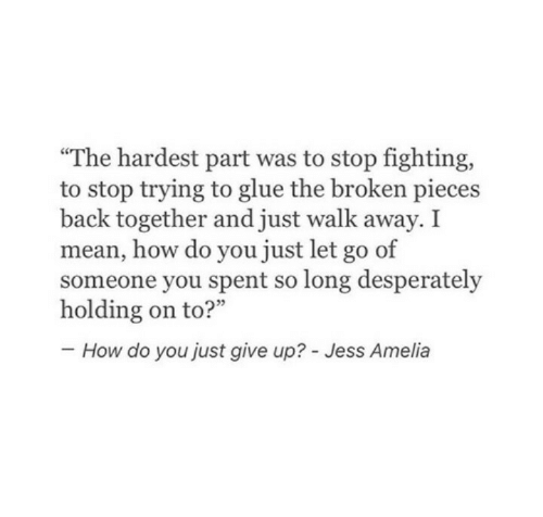 """Mean, Back, and How: """"The hardest part was to stop fighting,  to stop trying to glue the broken pieces  back together and just walk away. I  mean, how do you just let go of  someone you spent so long desperately  How do you just give up? - Jess Amelia"""