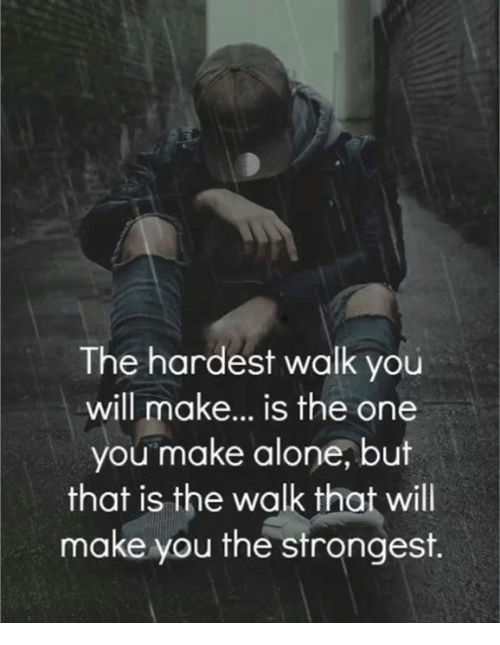 Being Alone, Memes, and 🤖: The hardest walk you  will make... is the one  you make alone, but  that is the walk that will  make you the strongest.