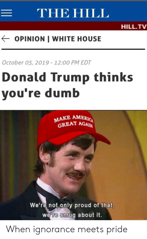 Donald Trump, Dumb, and Politics: THE HILL  HILL.TV  OPINION WHITE HOUSE  October 05, 2019 - 12:00 PM EDT  Donald Trump thinks  you're dumb  MAKE AMERIC  GREAT AGAIN  We're not only proud of that,  we're smug about it. When ignorance meets pride