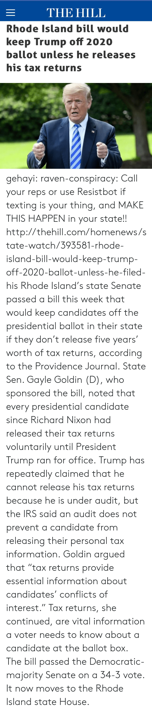 "democratic: THE HILL  Rhode Island bill would  keep Trump off 2020  ballot unless he releases  his tax returns gehayi:  raven-conspiracy:  Call your reps or use Resistbot if texting is your thing, and MAKE THIS HAPPEN in your state!!  http://thehill.com/homenews/state-watch/393581-rhode-island-bill-would-keep-trump-off-2020-ballot-unless-he-filed-his   Rhode Island's state Senate passed a bill this week that would keep candidates off the presidential ballot in their state if they don't release five years' worth of tax returns, according to the Providence Journal. State Sen. Gayle Goldin (D), who sponsored the bill, noted that every presidential candidate since Richard Nixon had released their tax returns voluntarily until President Trump ran for office. Trump has repeatedly claimed that he cannot release his tax returns because he is under audit, but the IRS said an audit does not prevent a candidate from releasing their personal tax information. Goldin argued that ""tax returns provide essential information about candidates' conflicts of interest."" Tax returns, she continued, are vital information a voter needs to know about a candidate at the ballot box. The bill passed the Democratic-majority Senate on a 34-3 vote. It now moves to the Rhode Island state House."