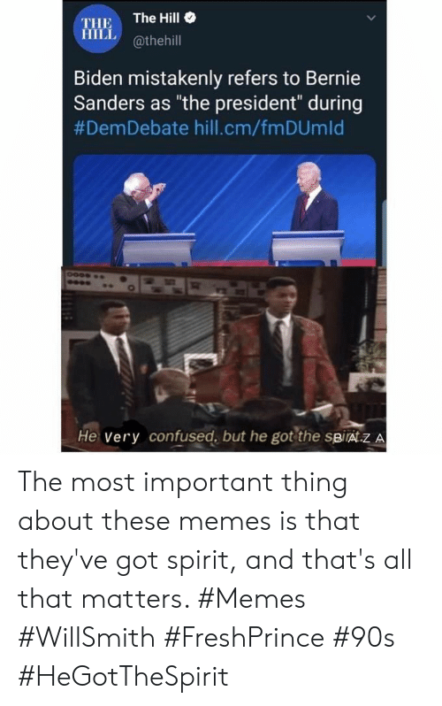 """Bernie Sanders, Confused, and Memes: The Hill  THE  HILL@thehill  Biden mistakenly refers to Bernie  Sanders as """"the president"""" during  #DemDebate hill.cm/fm DUm Id  He very confused, but he got the spirat.z A The most important thing about these memes is that they've got spirit, and that's all that matters. #Memes #WillSmith #FreshPrince #90s #HeGotTheSpirit"""