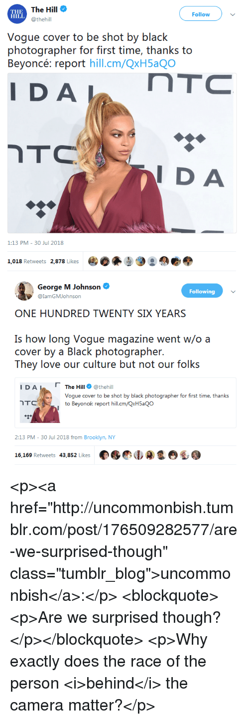 """30 Jul: The Hill  @thehill  HILL  Follow  Vogue cover to be shot by black  photographer for first time, thanks to  Beyon reporihill.cm/QxH5aQO  DA  I DA  1:13 PM-30 Jul 2018  1.018 Retweets 2878 Likes   George M Johnson  @lamGMJohnson  Following  ONE HUNDRED TWENTY SIX YEARS  Is how long Voque magazine went w/o a  cover by a Black photographer  They love our culture but not our folks  Γ  I D A L  The Hill@thehil  Hill  Vogue cover to be shot by black photographer for first time, thanks  to Beyoncé: report hill.cm/QxH5aQo  2:13 PM-30 Jul 2018 from Brooklyn, NY  16,169 Retweets 43,852 Likes <p><a href=""""http://uncommonbish.tumblr.com/post/176509282577/are-we-surprised-though"""" class=""""tumblr_blog"""">uncommonbish</a>:</p>  <blockquote><p>Are we surprised though?</p></blockquote>  <p>Why exactly does the race of the person <i>behind</i> the camera matter?</p>"""