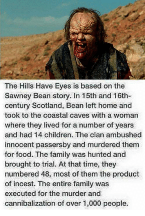 Incestibles: The Hills Have Eyes is based on the  Sawney Bean story. In 15th and 16th-  century Scotland, Bean left home and  took to the coastal caves with a woman  where they lived for a number of years  and had 14 children. The clan ambushed  innocent passersby and murdered them  for food. The family was hunted and  brought to trial. At that time, they  numbered 48, most of them the product  of incest. The entire family was  executed for the murder and  cannibalization of over 1,000 people.