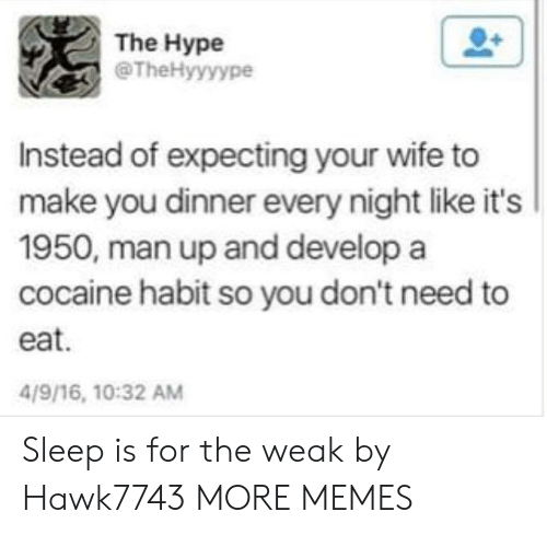 Dank, Hype, and Memes: The Hype  @TheHyyyype  Instead of expecting your wife to  make you dinner every night like it's  1950, man up and develop a  cocaine habit so you don't need to  eat.  4/9/16, 10:32 AM Sleep is for the weak by Hawk7743 MORE MEMES