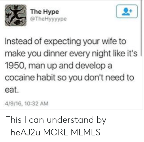 Dank, Hype, and Memes: The Hype  @TheHyyyype  Instead of expecting your wife to  make you dinner every night like it's  1950, man up and develop a  cocaine habit so you don't need to  eat.  4/9/16, 10:32 AM This I can understand by TheAJ2u MORE MEMES