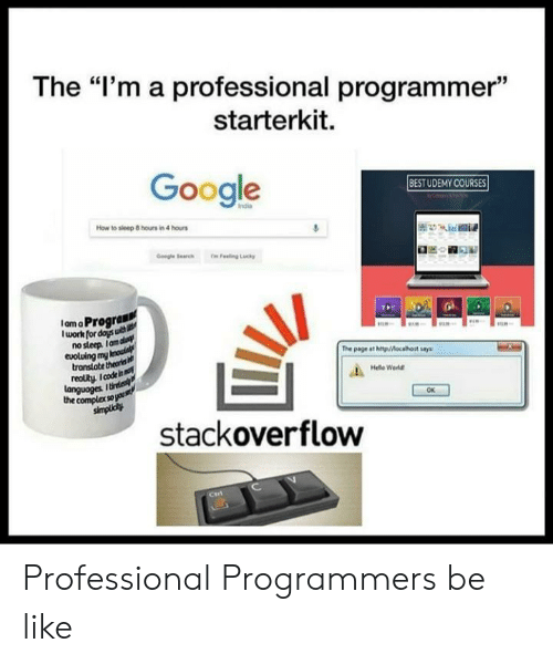 """Be Like, Complex, and Google: The """"I'm a professional programmer""""  starterkit.  Google  BESTUDEMY COURSES  How to sleep 8 hours in 4 hours  IamaProgran  lwork for doys u  nosleep Ianm  eoluing mn  transtate theons  reolty. I code  The page ast http/Mocahost say  Hele Weld  languoges  the complex sops  OK  stackoverflow Professional Programmers be like"""