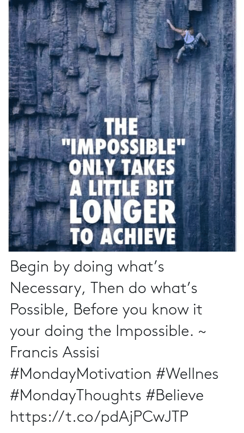 """Love for Quotes: THE  """"IMPOSSIBLE""""  ONLY TAKES  A LITTLE BIT  LONGER  TO ACHIEVE Begin by doing what's Necessary, Then do what's Possible,  Before you know it your  doing the Impossible. ~ Francis Assisi   #MondayMotivation #Wellnes  #MondayThoughts #Believe https://t.co/pdAjPCwJTP"""