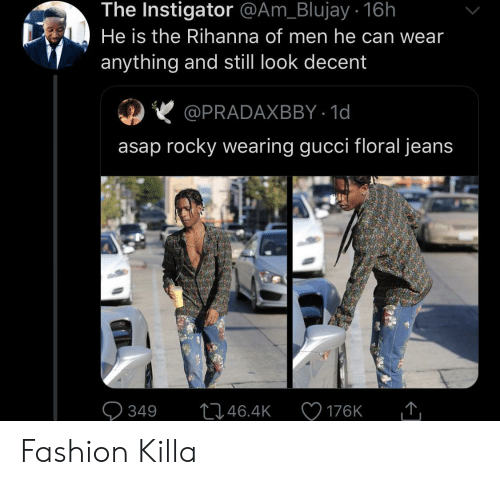 Asap Rocky: The Instigator @Am_Blujay . 16h  He is the Rihanna of men he can wear  anything and still look decent  @PRADAXBBY 1d  asap rocky wearing gucci floral jeans  L1.46.4K  349  176K Fashion Killa