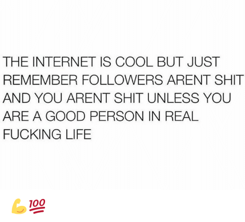 Fucking, Internet, and Life: THE INTERNET IS COOL BUT JUST  REMEMBER FOLLOWERS ARENT SHIT  AND YOU ARENT SHIT UNLESS YOU  ARE A GOOD PERSON IN REAL  FUCKING LIFE 💪💯