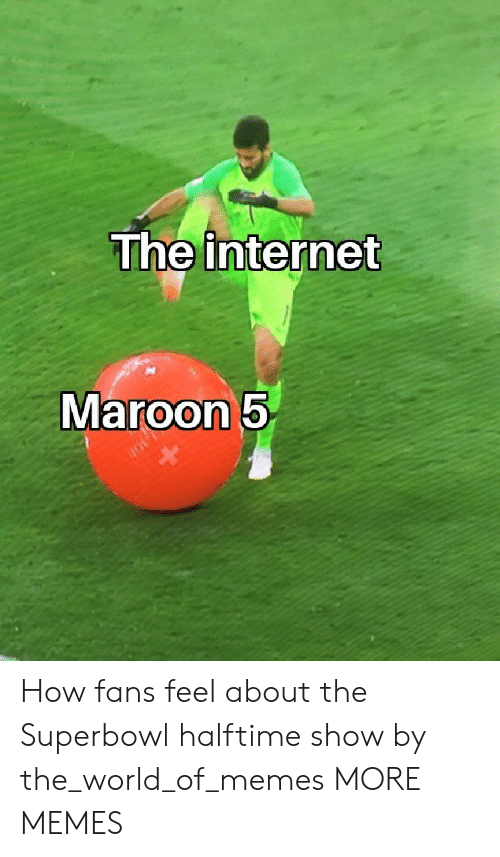 Dank, Internet, and Memes: The internet  Maroon5 How fans feel about the Superbowl halftime show by the_world_of_memes MORE MEMES