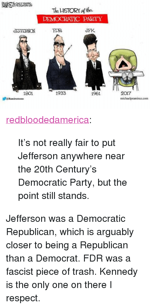 """fdr: The ISTORY of the  DEMOCRATIC PARTY  JEFFERSON  JFK  1801  1933  2017  michaelpramirez.com  1961  步"""" Ramirerteeas <p><a href=""""http://redbloodedamerica.tumblr.com/post/156944173340/its-not-really-fair-to-put-jefferson-anywhere"""" class=""""tumblr_blog"""">redbloodedamerica</a>:</p>  <blockquote><p>It's not really fair to put Jefferson anywhere near the 20th Century's Democratic Party, but the point still stands.</p></blockquote>  <p>Jefferson was a Democratic Republican, which is arguably closer to being a Republican than a Democrat. FDR was a fascist piece of trash. Kennedy is the only one on there I respect.</p>"""