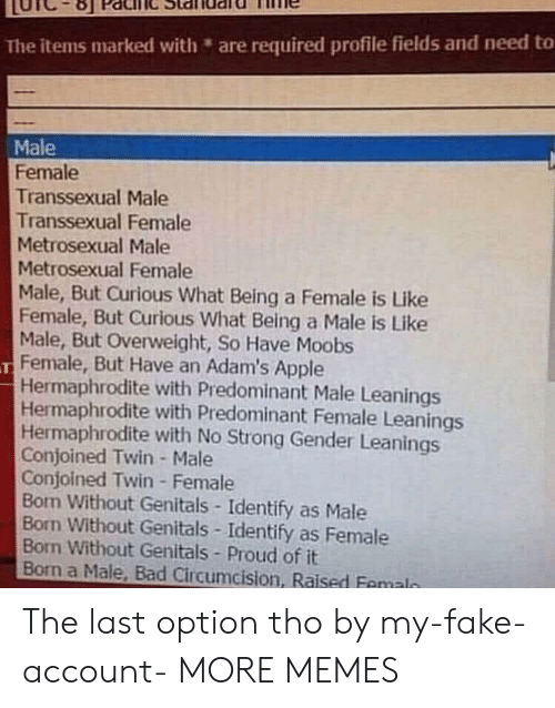 Apple, Bad, and Dank: The items marked with are required profile fields and need to  Male  Female  Transsexual Male  Transsexual Female  Metrosexual Male  Metrosexual Female  Male, But Curious What Being a Female is Like  Female, But Curious What Being a Male is Like  Male, But Overweight, So Have Moobs  Female, But Have an Adam's Apple  Hermaphrodite with Predominant Male Leanings  Hermaphrodite with Predominant Female Leanings  Hermaphrodite with No Strong Gender Leanings  Conjoined Twin- Male  Conjoined Twin Female  Bon Without Genitals-Identify as Male  Born Without Genitals Identify as Female  Bon Without Genitals Proud of it  Born a Male, Bad Circumcision, Raised Femaln The last option tho by my-fake-account- MORE MEMES