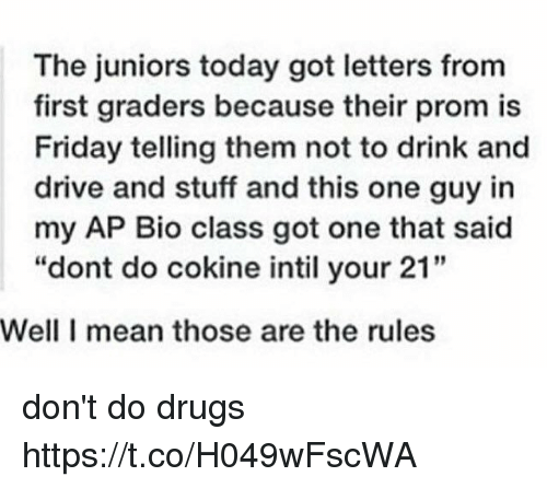 "drinking and driving: The juniors today got letters from  first graders because their prom is  Friday telling them not to drink and  drive and stuff and this one guy in  my AP Bio class got one that said  ""dont do cokine intil your 21""  Well I mean those are the rules don't do drugs https://t.co/H049wFscWA"